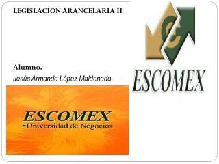 LEGISLACION ARANCELARIA II Alumno. Jesús Armando López Maldonado .