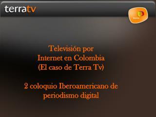 Televisi n por  Internet en Colombia  El caso de Terra Tv  2 coloquio Iberoamericano de periodismo digital