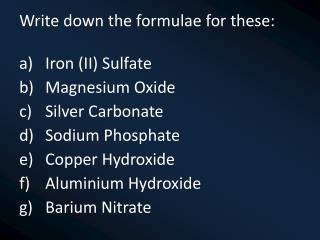 Write down the formulae for these: Iron (II)  Sulfate Magnesium Oxide Silver Carbonate