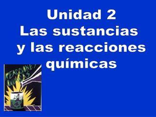 Unidad 2 Las sustancias  y las reacciones químicas