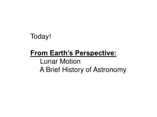 Today! From Earth's Perspective:      Lunar Motion      A Brief History of Astronomy