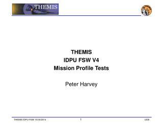 THEMIS IDPU FSW V4 Mission Profile Tests Peter Harvey