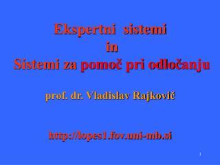 Ekspertni  sistemi  in  Sistemi za  pomo č  pri odlo č anju prof. dr. Vladislav Rajkovič