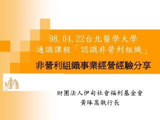 98.04.22 台北醫學大學 通識課程「認識非營利組織」 非營利組織事業經營經驗分享