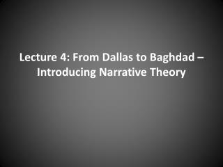 Lecture 4: From Dallas to Baghdad – Introducing Narrative Theory