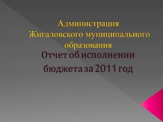 Администрация  Жигаловского муниципального образования Отчет об исполнении бюджета за  2011  год