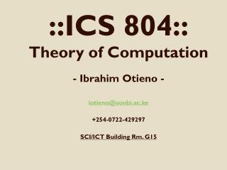 ::ICS 804:: Theory of Computation - Ibrahim Otieno - iotieno@uonbi.ac.ke +254-0722-429297
