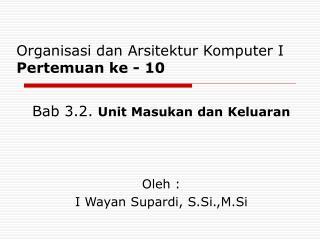 Bab 3.2.  Unit Masukan dan Keluaran Oleh : I Wayan Supardi, S.Si.,M.Si