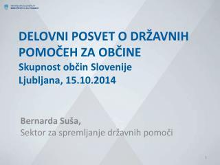 DELOVNI POSVET O DRŽAVNIH POMOČEH ZA OBČINE Skupnost občin Slovenije Ljubljana, 15.10.2014