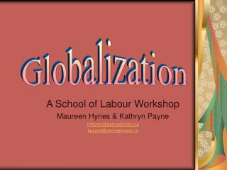 A School of Labour Workshop Maureen Hynes & Kathryn Payne mhynes@georgebrown