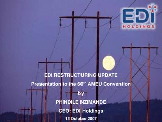 EDI RESTRUCTURING UPDATE Presentation to the 60 th  AMEU Convention by PHINDILE NZIMANDE