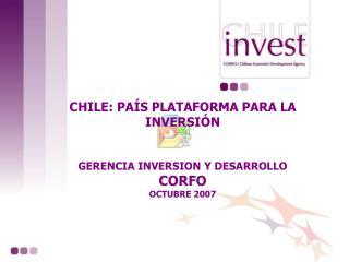 CHILE: PAÍS PLATAFORMA PARA LA INVERSIÓN  GERENCIA INVERSION Y DESARROLLO CORFO OCTUBRE 2007