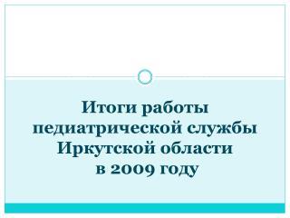 Итоги работы  педиатрической службы Иркутской области  в 2009 году