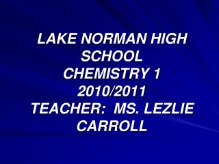 LAKE NORMAN HIGH SCHOOL CHEMISTRY 1 2010/2011 TEACHER:  MS. LEZLIE CARROLL