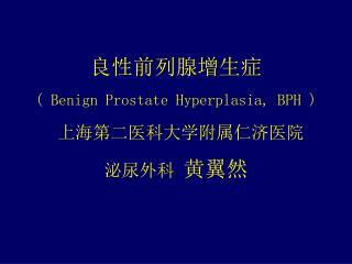 良性前列腺增生症 ( Benign Prostate Hyperplasia, BPH ) 上海第二医科大学附属仁济医院 泌尿外科  黄翼然