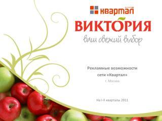 Рекламные возможности сети  « Квартал » г . Москва Н а  I - II квартал ы  2011
