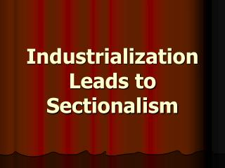 Industrialization Leads to Sectionalism