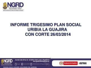 INFORME TRIGESIMO PLAN SOCIAL URIBIA LA GUAJIRA  CON CORTE 26/03/2014