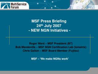 MSF Press Briefing 24 th  July 2007   - NEW NGN Initiatives -