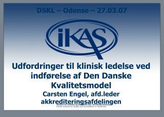 Udfordringer til klinisk ledelse ved indf relse af Den Danske Kvalitetsmodel Carsten Engel, afd.leder akkrediteringsafde