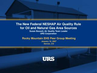 The New Federal NESHAP Air Quality Rule  for Oil and Natural Gas Area Sources Susan Bassett, Air Quality Team Leader URS