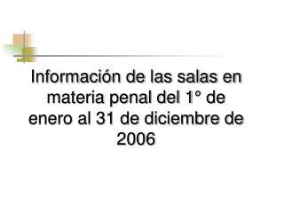 Información de las salas en materia penal del 1° de enero al 31 de diciembre de 2006