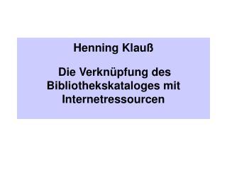 Henning Klauß Die Verknüpfung des Bibliothekskataloges mit Internetressourcen