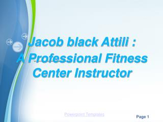 Jacob black Attili : A professional Fitness center Instructor