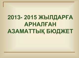 2013- 2015 ЖЫЛДАРҒА АРНАЛҒАН АЗАМАТТЫҚ БЮДЖЕТ
