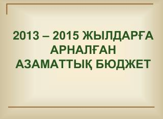 2013 – 2015 ЖЫЛДАРҒА АРНАЛҒАН АЗАМАТТЫҚ БЮДЖЕТ