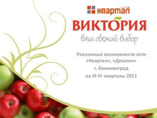 Рекламные возможности сети « Квартал » , «Дешево»  г. Калининград на  III-IV  квартал ы  201 1