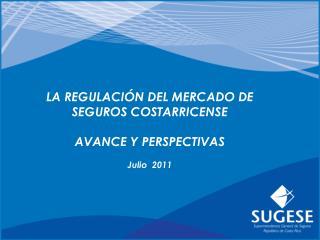 LA REGULACIÓN DEL MERCADO DE SEGUROS COSTARRICENSE AVANCE Y PERSPECTIVAS Julio  2011