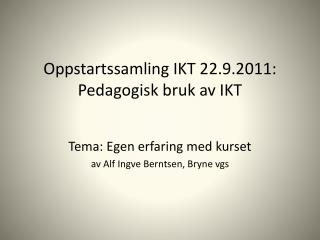 Oppstartssamling IKT  22.9.2011: Pedagogisk bruk av IKT