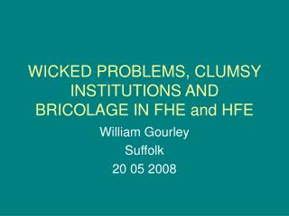WICKED PROBLEMS, CLUMSY INSTITUTIONS AND BRICOLAGE IN FHE and HFE