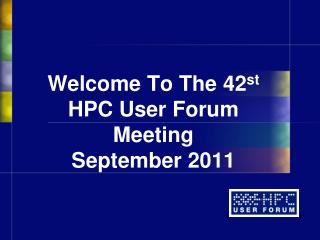 Welcome To The  42 st HPC User Forum Meeting September 2011