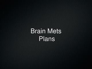 Brain Mets  Plans