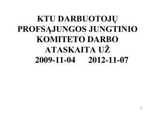 KTU DARBUOTOJŲ PROFSĄJUNGOS JUNGTINIO KOMITETO DARBO ATASKAITA UŽ     2009-11-04  20 12 - 11 - 0 7