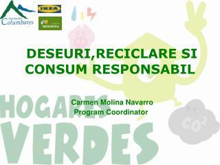 DESEURI,RECICLARE SI CONSUM RESPONSABIL   Carmen Molina Navarro  Program Coordinator