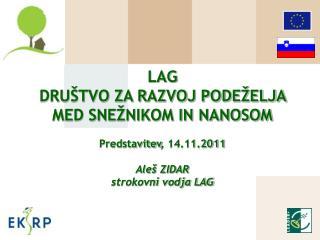 LAG DRUŠTVO ZA RAZVOJ PODEŽELJA MED SNEŽNIKOM IN NANOSOM Predstavitev , 14.11.2011 Aleš ZIDAR