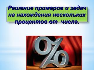 Решение примеров и задач на нахождения нескольких процентов от  числа.