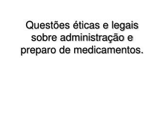 Questões éticas e legais sobre administração e preparo de medicamentos.