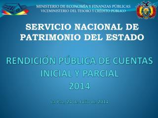 RENDICIÓN PÚBLICA DE CUENTAS INICIAL Y PARCIAL 2014 La Paz, 24 de Julio de 2014