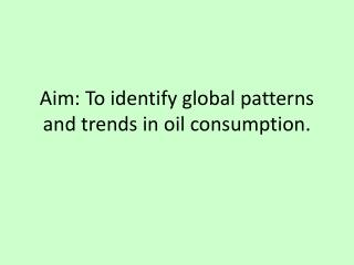 Aim: To identify global patterns and trends in oil consumption.
