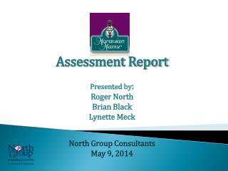 Assessment Report Presented by : Roger North Brian Black Lynette Meck North Group Consultants