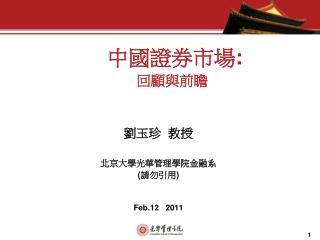 中國證券市場 : 回顧與前瞻 劉玉珍  教授 北京大學光華管理學院金融系 ( 請勿引用 ) Feb.12   2011