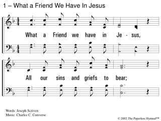 1. What a Friend we have in Jesus, All our sins and griefs to bear; What a privilege to carry Everything to God in praye