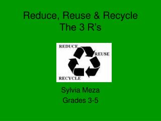 Reduce, Reuse & Recycle The 3 R's