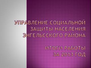 УПРАВЛЕНИЕ СОЦИАЛЬНОЙ ЗАЩИТЫ НАСЕЛЕНИЯ ЭНГЕЛЬССКОГО РАЙОНА ИТОГИ РАБОТЫ  за 2013 год