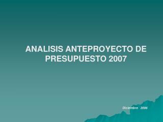 ANALISIS ANTEPROYECTO DE PRESUPUESTO 2007 Diciembre   2006
