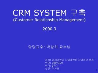 CRM SYSTEM  구축 ( Customer Relationship Management) 2000.3 담당교수: 박상희 교수님